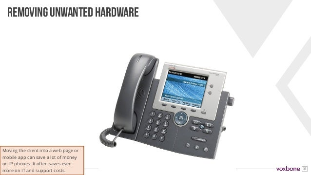 35 REMOVING UNWANTED HARDWARE Moving the client into a web page or mobile app can save a lot of money on IP phones. It oft...