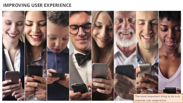 37 IMPROVING USER EXPERIENCE The most important thing to do is to improve user experience.