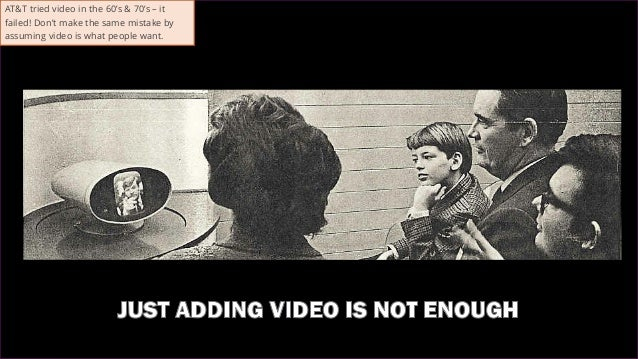 43 AT&T tried video in the 60's & 70's – it failed! Don't make the same mistake by assuming video is what people want.