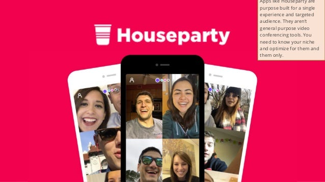 44 Apps like Houseparty are purpose built for a single experience and targeted audience. They aren't general purpose video...