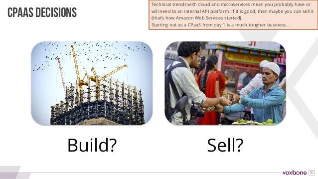 50 Build? Sell? CPAAS DECISIONS Technical trends with cloud and microservices mean you probably have or will need to an in...