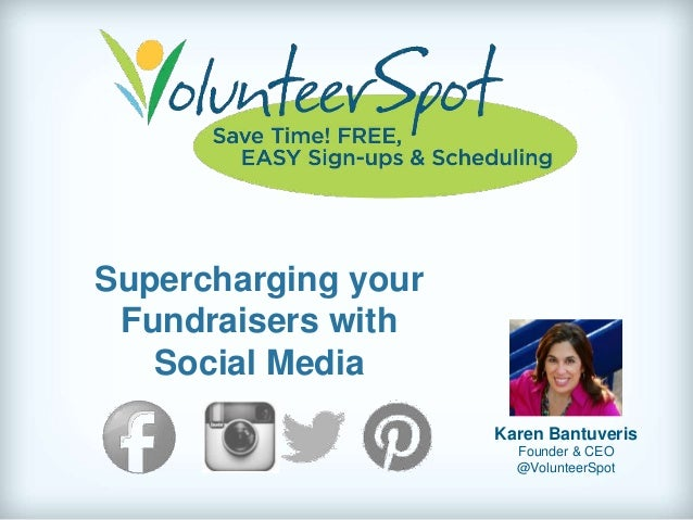 Supercharging your Fundraisers with Social Media Karen Bantuveris Founder & CEO @VolunteerSpot