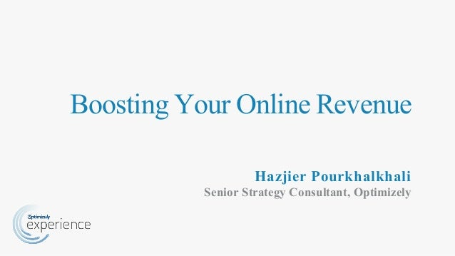 Boosting Your Online Revenue Hazjier Pourkhalkhali Senior Strategy Consultant, Optimizely