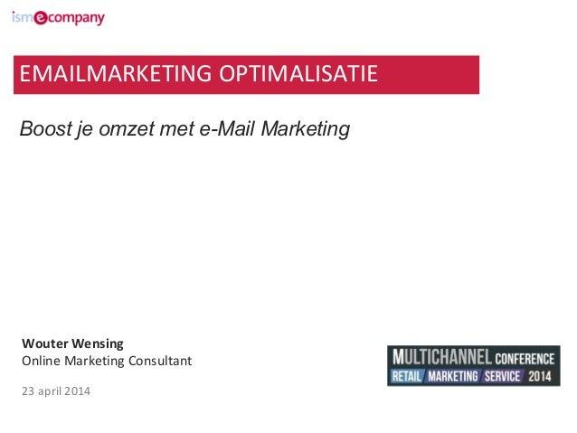 Wouter Wensing Online Marketing Consultant 23 april 2014 Boost je omzet met e-Mail Marketing EMAILMARKETING OPTIMALISATIE