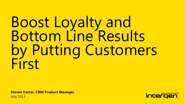 Steven Foster, CRM Product Manager July 2013 Boost Loyalty and Bottom Line Results by Putting Customers First