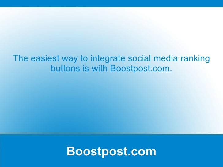 Boostpost.com The easiest way to integrate social media ranking buttons is with Boostpost.com.
