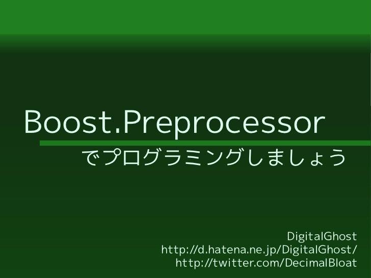 Boost.Preprocessor   でプログラミングしましょう                               DigitalGhost        http://d.hatena.ne.jp/DigitalGhost/  ...