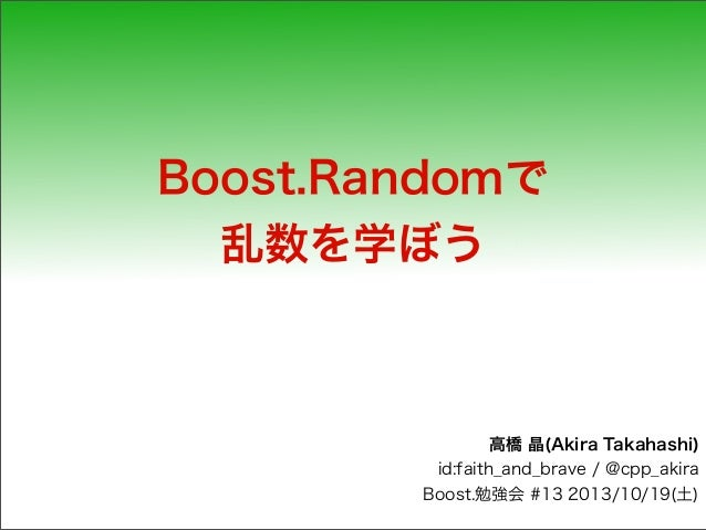 Boost.Randomで 乱数を学ぼう  高橋 晶(Akira Takahashi) id:faith_and_brave / @cpp_akira Boost.勉強会 #13 2013/10/19(土)