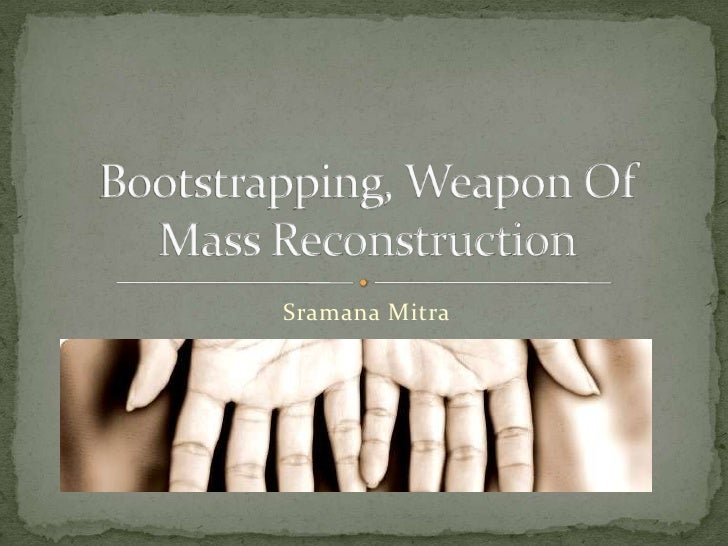 Sramana Mitra<br />Bootstrapping, Weapon Of Mass Reconstruction<br />
