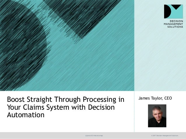 @jamet123 #decisionmgt © 2017 Decision Management Solutions James Taylor, CEO Boost Straight Through Processing in Your Cl...