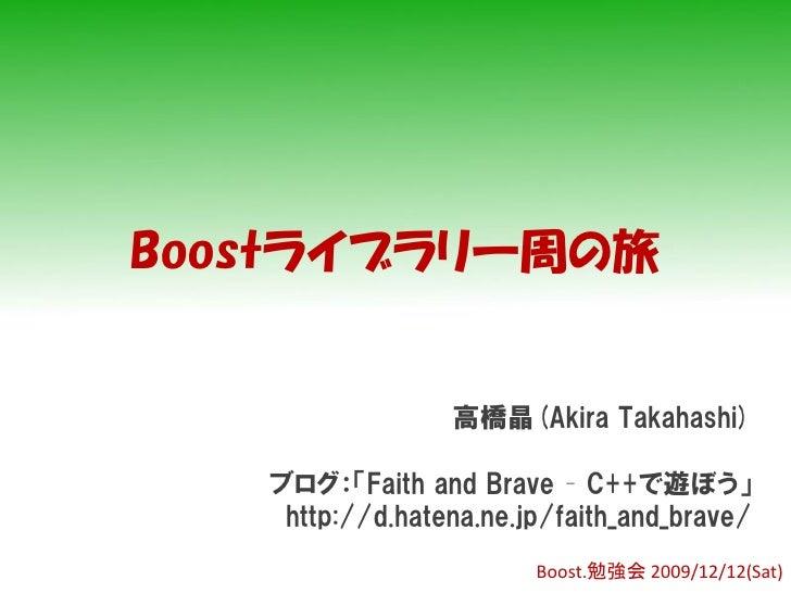 Boostライブラリ一周の旅                    高橋晶(Akira Takahashi)     ブログ:「Faith and Brave – C++で遊ぼう」     http://d.hatena.ne.jp/faith...