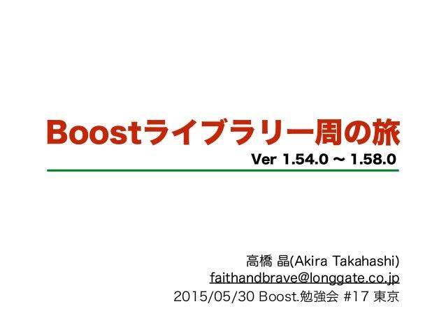 Boostライブラリ一周の旅 Ver 1.54.0 ∼ 1.58.0 高橋 晶(Akira Takahashi) faithandbrave@longgate.co.jp 2015/05/30 Boost.勉強会 #17 東京