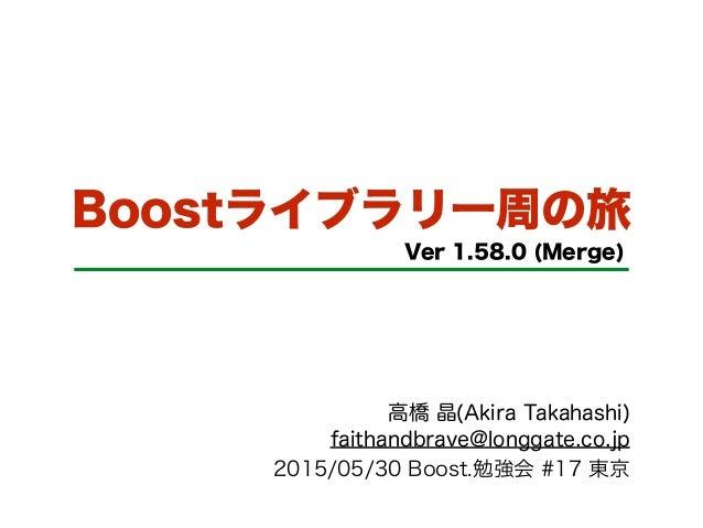 Boostライブラリ一周の旅 Ver 1.58.0 (Merge) 高橋 晶(Akira Takahashi) faithandbrave@longgate.co.jp 2015/05/30 Boost.勉強会 #17 東京