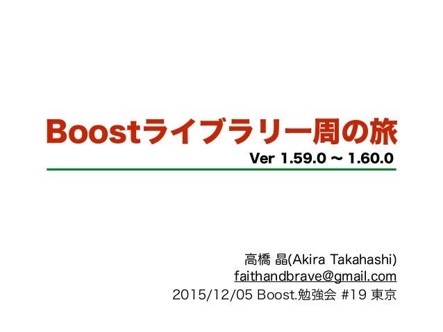 Boostライブラリ一周の旅 Ver 1.59.0 ∼ 1.60.0 高橋 晶(Akira Takahashi) faithandbrave@gmail.com 2015/12/05 Boost.勉強会 #19 東京
