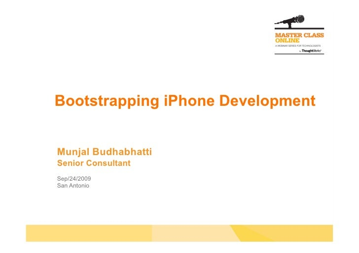 Bootstrapping iPhone Development   Munjal Budhabhatti Senior Consultant Sep/24/2009 San Antonio