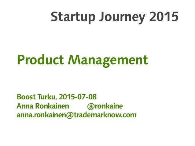 Startup Journey 2015 Product Management Boost Turku, 2015-07-08 Anna Ronkainen @ronkaine anna.ronkainen@trademarknow.com
