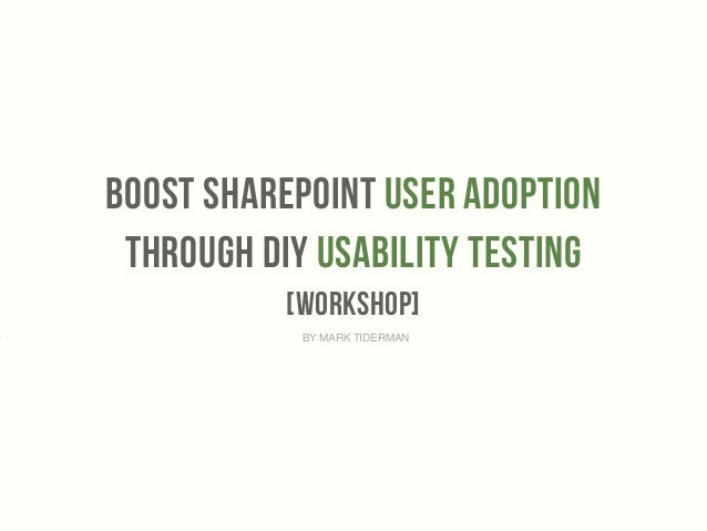BooST SharePoint User Adoption  Through DIY Usability testing  [workshop]  ‣ BY MARK TIDERMAN