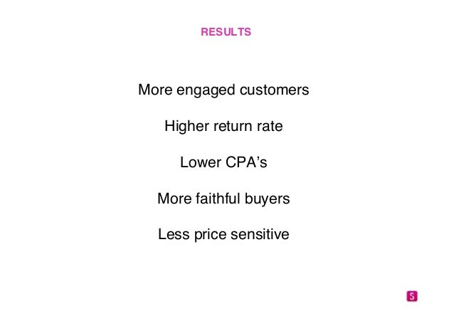 """RESULTS!  More engaged customers""""  """"  Higher return rate""""  """"  Lower CPA's""""  """"  More faithful buyers""""  """"  Less price sensit..."""