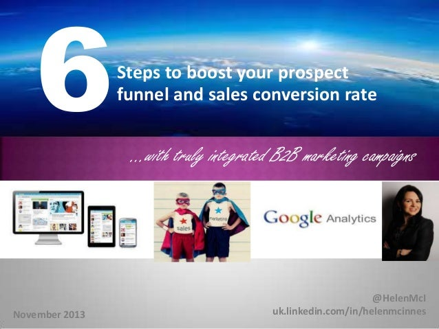 6  Steps to boost your prospect funnel and sales conversion rate  …with truly integrated B2B marketing campaigns  November...