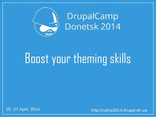 25 -27 April, 2014 http://camp2014.drupal.dn.ua Boost your theming skills