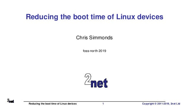 Reducing the boot time of Linux devices Chris Simmonds foss-north 2019 Reducing the boot time of Linux devices 1 Copyright...