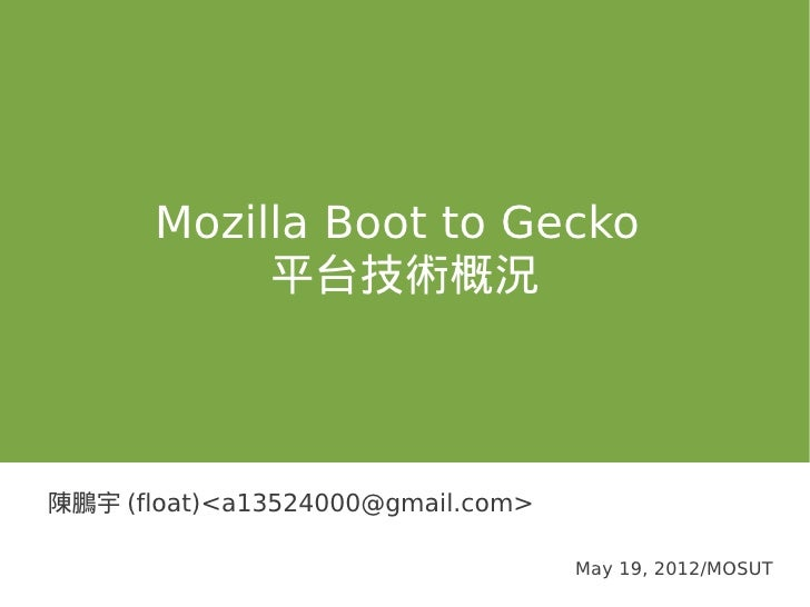 Mozilla Boot to Gecko            平台技術概況陳鵬宇 (float)<a13524000@gmail.com>                                   May 19, 2012/MOSUT