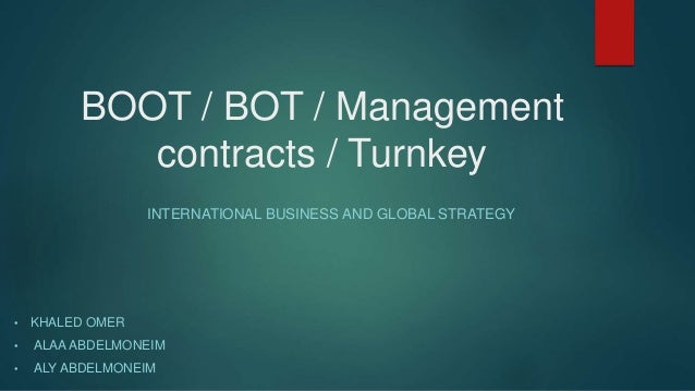 BOOT / BOT / Management contracts / Turnkey INTERNATIONAL BUSINESS AND GLOBAL STRATEGY • KHALED OMER • ALAA ABDELMONEIM • ...