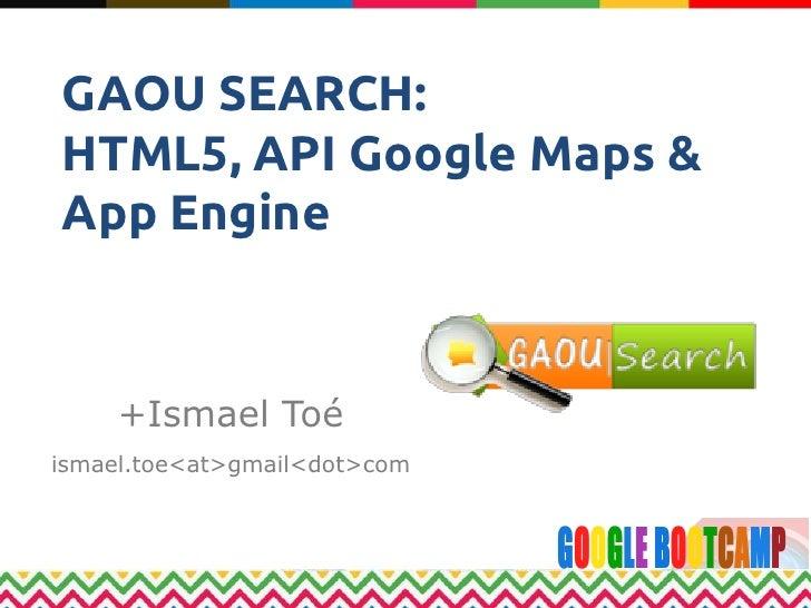 GAOU SEARCH:HTML5, API Google Maps &App Engine     +Ismael Toéismael.toe<at>gmail<dot>com