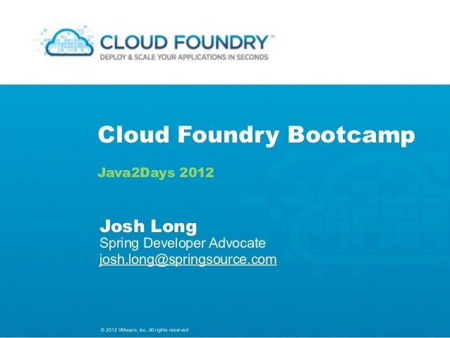 Cloud Foundry BootcampJava2Days 2012Josh LongSpring Developer Advocatejosh.long@springsource.com© 2012 VMware, Inc. All ri...