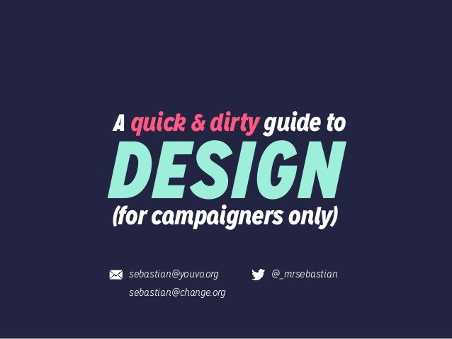 A quick & dirty guide to (for campaigners only) DESIGN sebastian@youvo.org sebastian@change.org @_mrsebastian