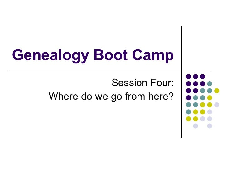 Genealogy Boot Camp Session Four: Where do we go from here?