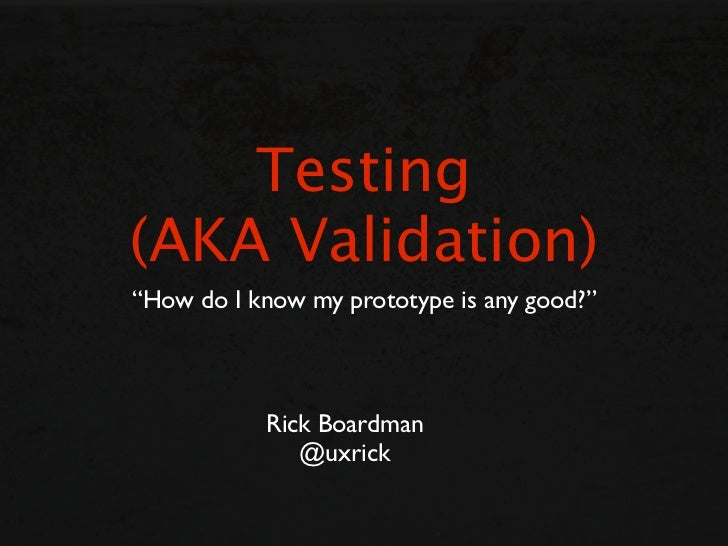 "Testing(AKA Validation)""How do I know my prototype is any good?""           Rick Boardman              @uxrick"
