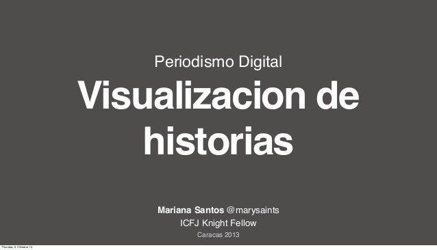 Periodismo Digital  Visualizacion de historias Mariana Santos @marysaints ICFJ Knight Fellow Caracas 2013 Thursday, 31 Oct...
