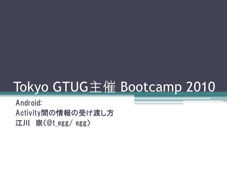 Tokyo GTUG主催 Bootcamp 2010 Android: Activity間の情報の受け渡し方 江川 崇(@t_egg/ egg)
