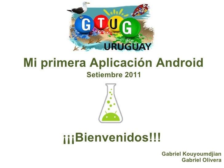 Mi primera Aplicación Android ¡¡¡Bienvenidos!!! Setiembre 2011 Gabriel Kouyoumdjian Gabriel Olivera