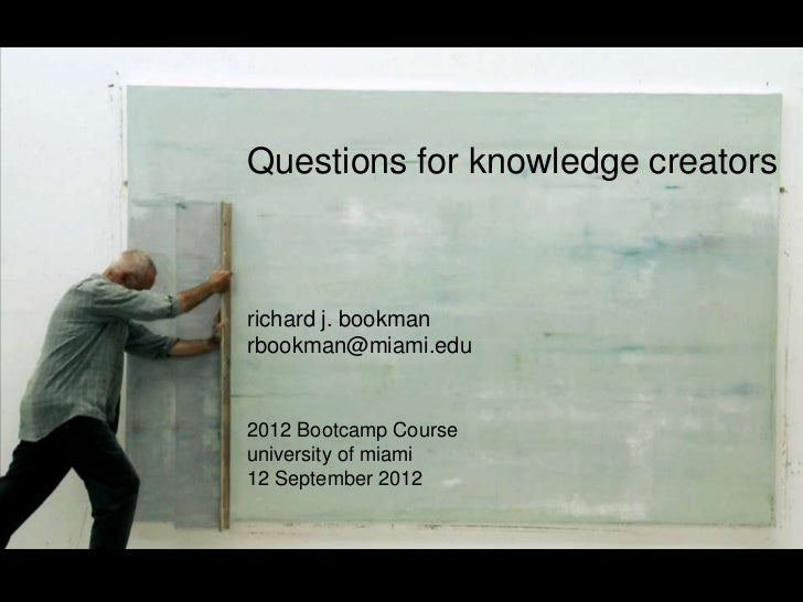 Questions for knowledge creatorsrichard j. bookmanrbookman@miami.edu2012 Bootcamp Courseuniversity of miami12 September 2012