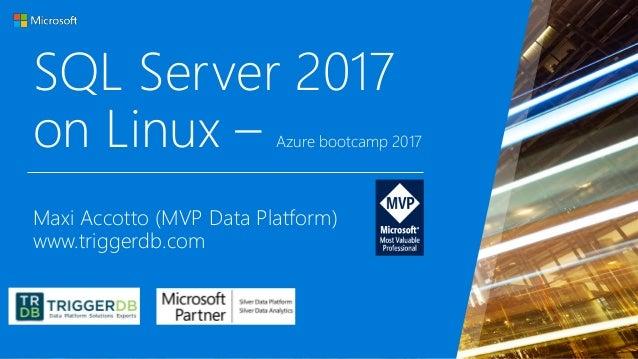 SQL Server 2017 on Linux – Azure bootcamp 2017 Maxi Accotto (MVP Data Platform) www.triggerdb.com