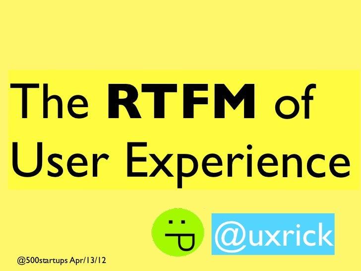 The RTFM of User Experience                          @uxrick @500startups Apr/13/12