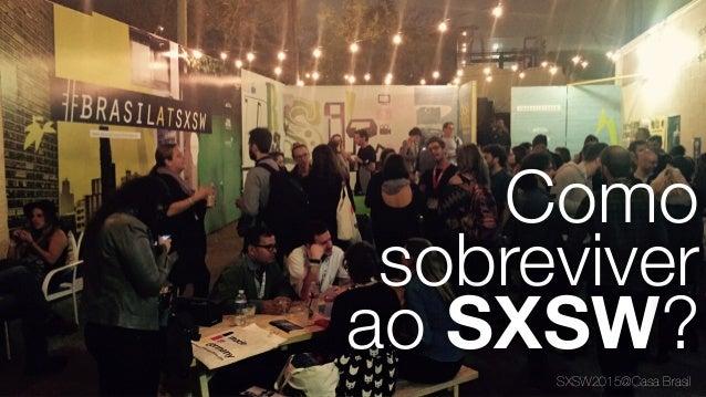 SXSW2015@Casa Brasil Como sobreviver ao SXSW?