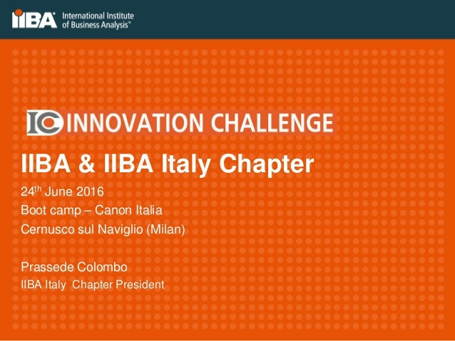IIBA & IIBA Italy Chapter 24th June 2016 Boot camp – Canon Italia Cernusco sul Naviglio (Milan) Prassede Colombo IIBA Ital...