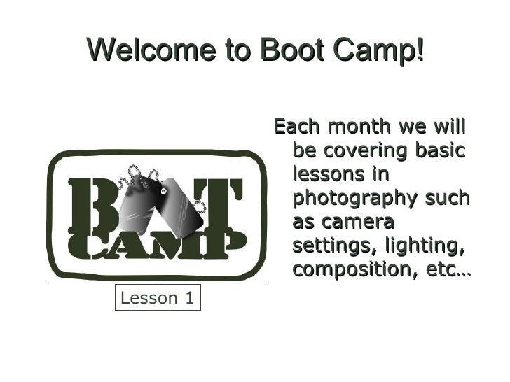 Welcome to Boot Camp! <ul><li>Each month we will be covering basic lessons in photography such as camera settings, lightin...