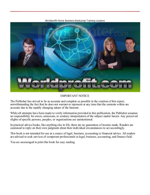 Worldprofit Home Business Bootcamp Training LessonsIMPORTANT NOTICEThe Publisher has strived to be as accurate and complet...