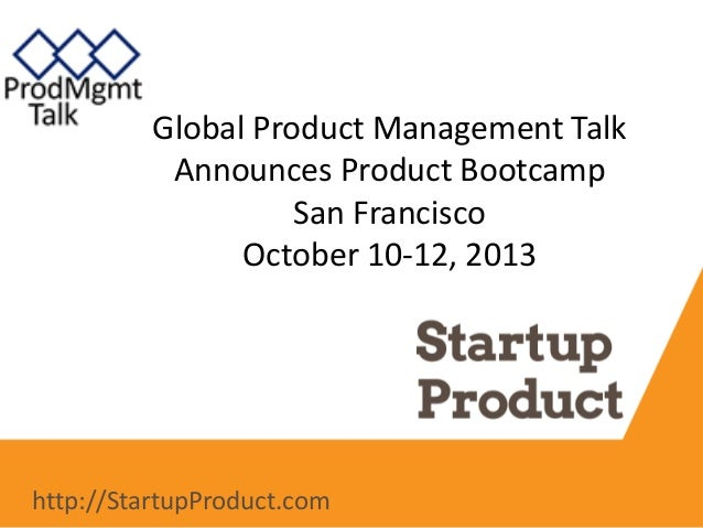 Global Product Management Talk Announces Product Bootcamp San Francisco October 10-12, 2013 http://StartupProduct.com