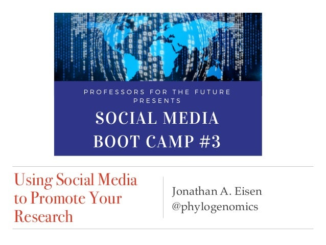 Using Social Media to Promote Your Research Jonathan A. Eisen @phylogenomics SOCIAL MEDIA BOOT CAMP #3 When? Wed, February...