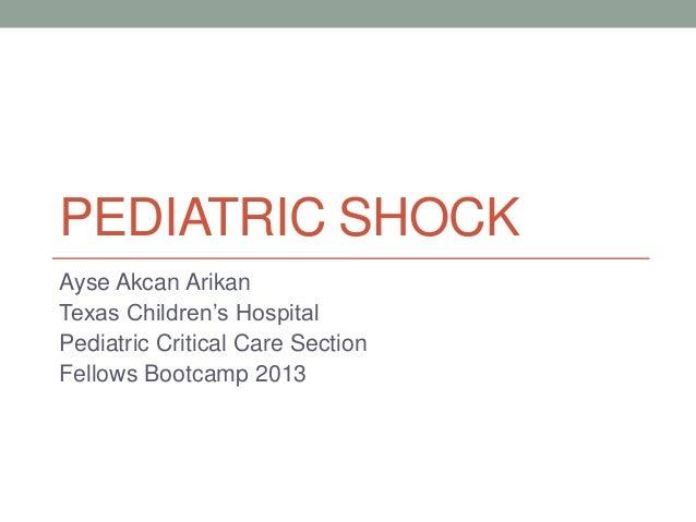 PEDIATRIC SHOCK Ayse Akcan Arikan Texas Children's Hospital Pediatric Critical Care Section Fellows Bootcamp 2013
