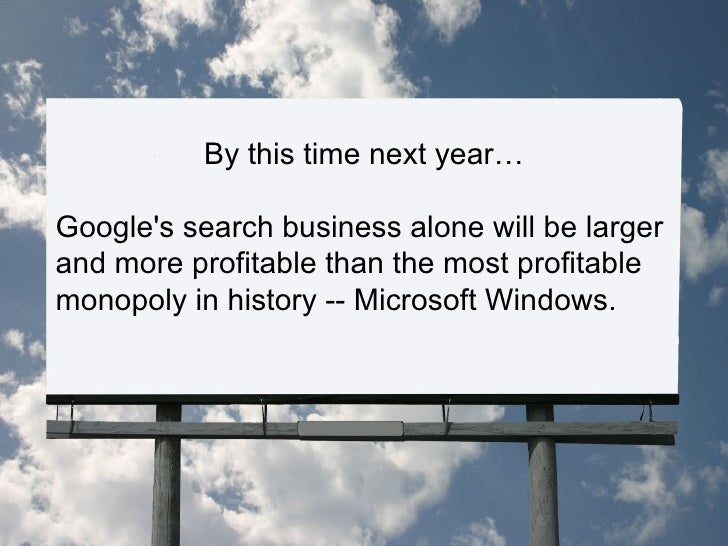 By this time next year… Google's search business alone will be larger and more profitable than the most profitable monopol...