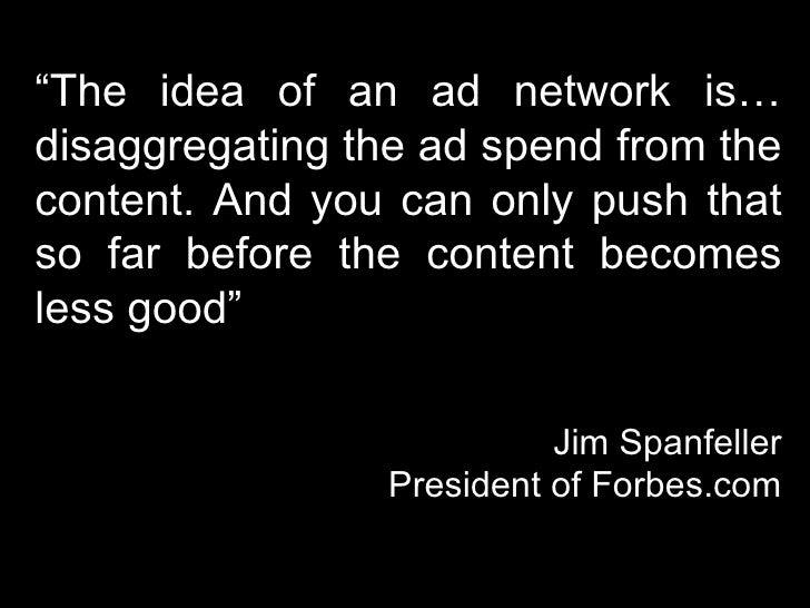 """"""" The idea of an ad network is… disaggregating the ad spend from the content. And you can only push that so far before the..."""