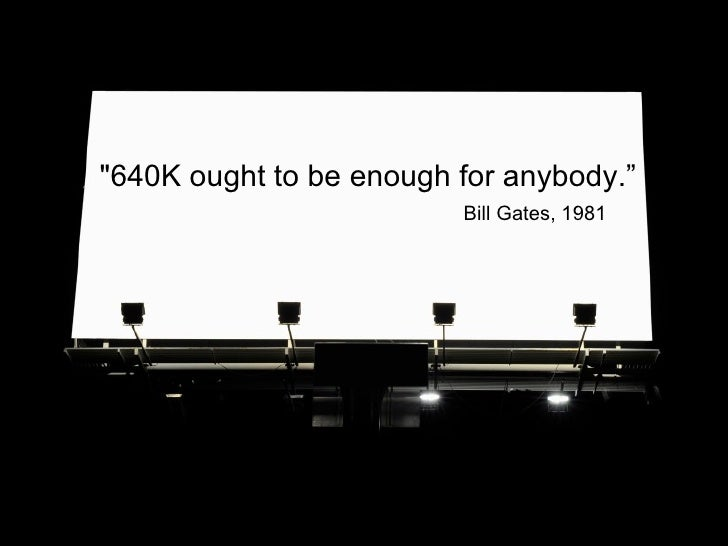 """""""640K ought to be enough for anybody."""" Bill Gates, 1981"""