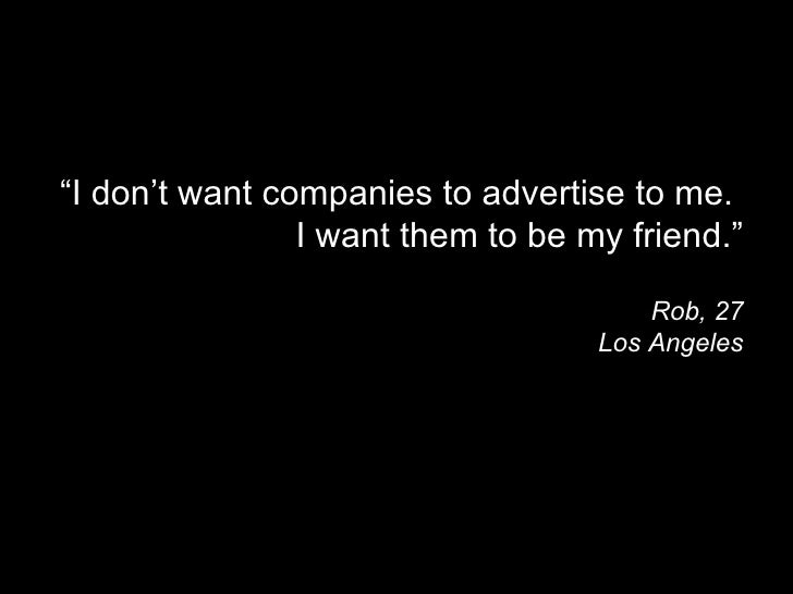 """"""" I don't want companies to advertise to me.  I want them to be my friend."""" Rob, 27 Los Angeles"""