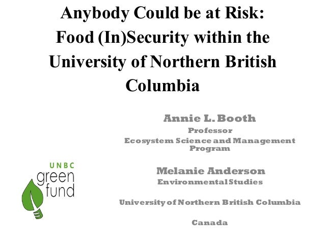 Anybody Could be at Risk: Food (In)Security within the University of Northern British Columbia Annie L.Booth Professor Eco...